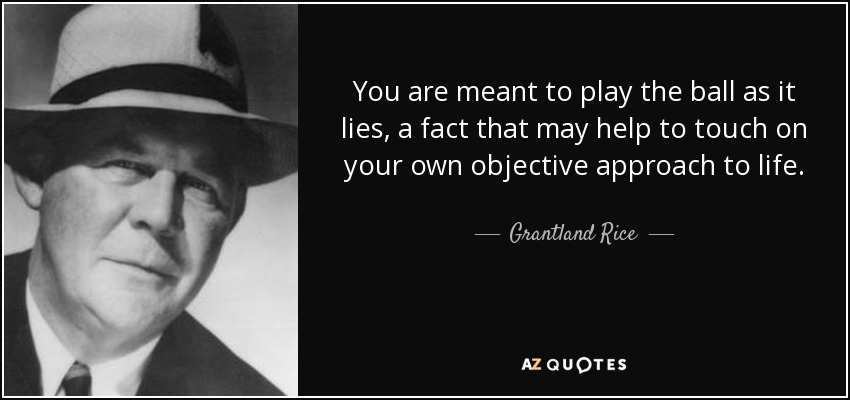 You are meant to play the ball as it lies, a fact that may help to touch on your own objective approach to life. - Grantland Rice