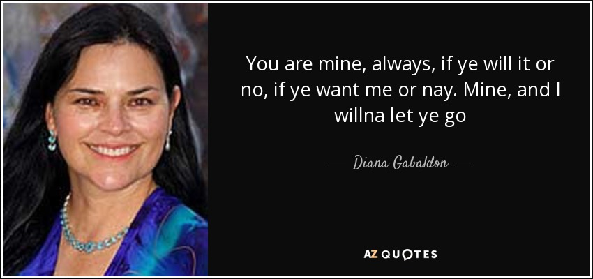 You are mine, always, if ye will it or no, if ye want me or nay. Mine, and I willna let ye go - Diana Gabaldon