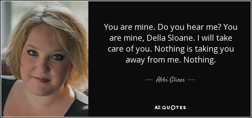 You are mine. Do you hear me? You are mine, Della Sloane. I will take care of you. Nothing is taking you away from me. Nothing. - Abbi Glines