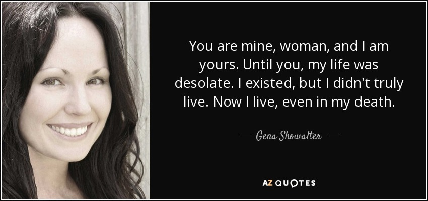 You are mine, woman, and I am yours. Until you, my life was desolate. I existed, but I didn't truly live. Now I live, even in my death. - Gena Showalter