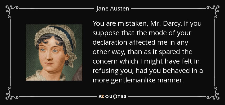 You are mistaken, Mr. Darcy, if you suppose that the mode of your declaration affected me in any other way, than as it spared the concern which I might have felt in refusing you, had you behaved in a more gentlemanlike manner.