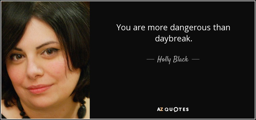 You are more dangerous than daybreak. - Holly Black