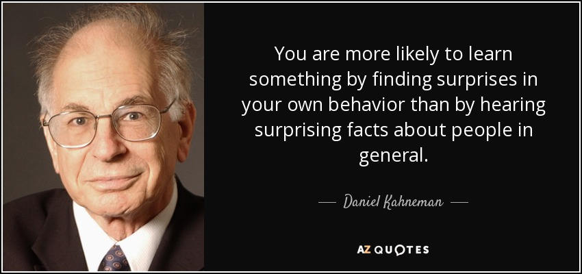 You are more likely to learn something by finding surprises in your own behavior than by hearing surprising facts about people in general. - Daniel Kahneman