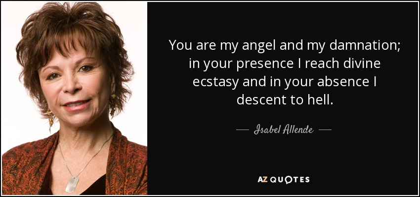 You are my angel and my damnation; in your presence I reach divine ecstasy and in your absence I descent to hell. - Isabel Allende