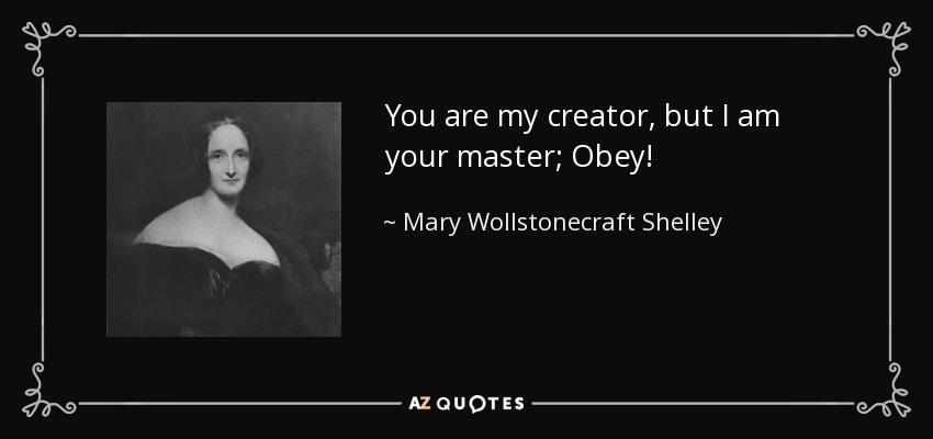 You are my creator, but I am your master; Obey! - Mary Wollstonecraft Shelley