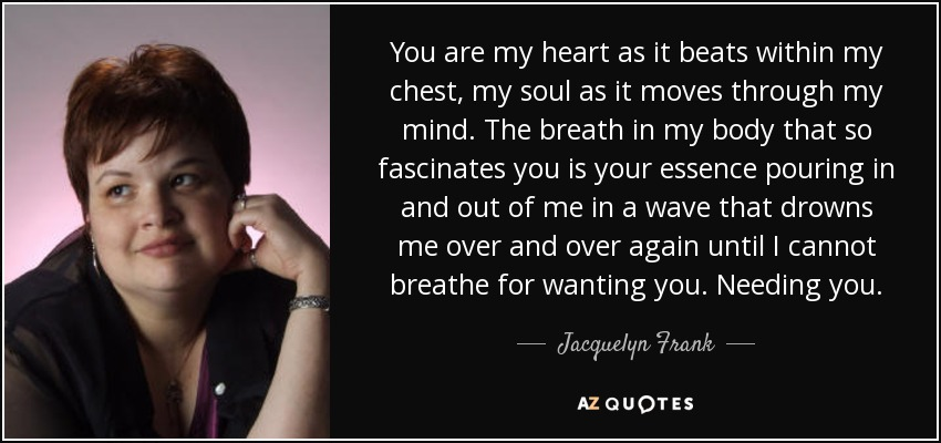 You are my heart as it beats within my chest, my soul as it moves through my mind. The breath in my body that so fascinates you is your essence pouring in and out of me in a wave that drowns me over and over again until I cannot breathe for wanting you. Needing you. - Jacquelyn Frank