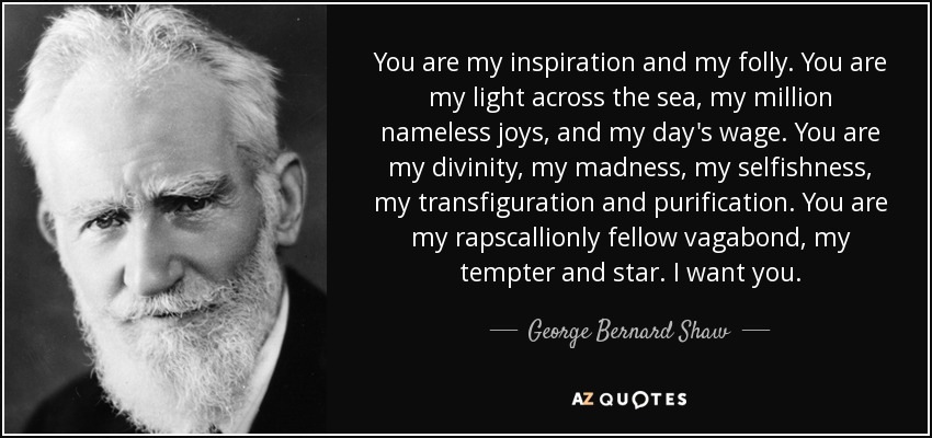 You are my inspiration and my folly. You are my light across the sea, my million nameless joys, and my day's wage. You are my divinity, my madness, my selfishness, my transfiguration and purification. You are my rapscallionly fellow vagabond, my tempter and star. I want you. - George Bernard Shaw