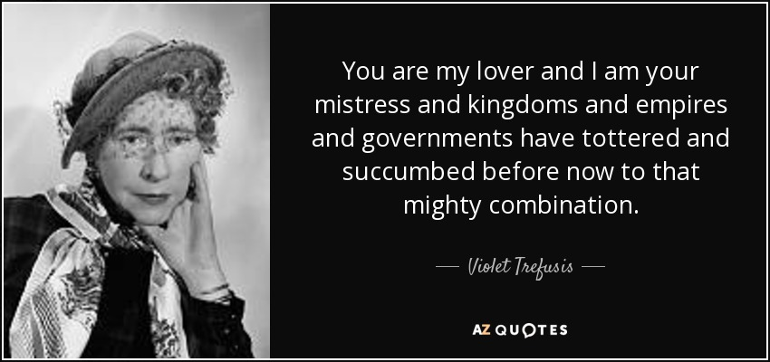 You are my lover and I am your mistress and kingdoms and empires and governments have tottered and succumbed before now to that mighty combination. - Violet Trefusis