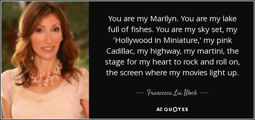 You are my Marilyn. You are my lake full of fishes. You are my sky set, my 'Hollywood in Miniature,' my pink Cadillac, my highway, my martini, the stage for my heart to rock and roll on, the screen where my movies light up. - Francesca Lia Block