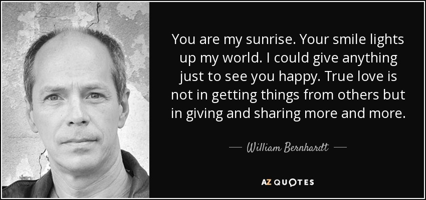 You are my sunrise. Your smile lights up my world. I could give anything just to see you happy. True love is not in getting things from others but in giving and sharing more and more. - William Bernhardt