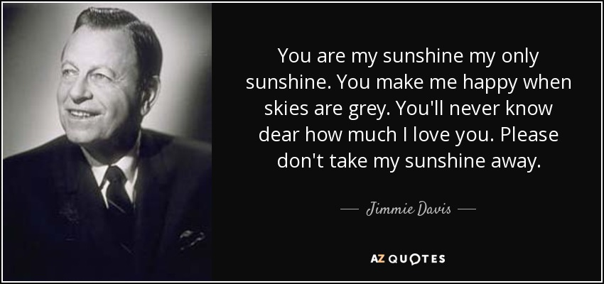 You are my sunshine my only sunshine. You make me happy when skies are grey. You'll never know dear how much I love you. Please don't take my sunshine away. - Jimmie Davis