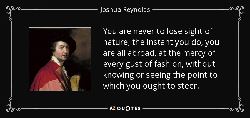You are never to lose sight of nature; the instant you do, you are all abroad, at the mercy of every gust of fashion, without knowing or seeing the point to which you ought to steer. - Joshua Reynolds