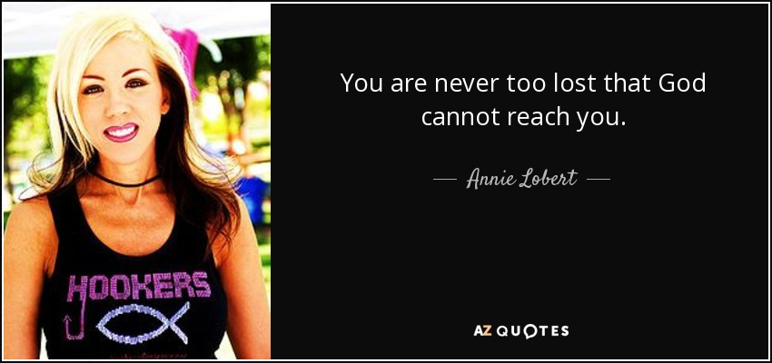 You are never too lost that God cannot reach you. - Annie Lobert