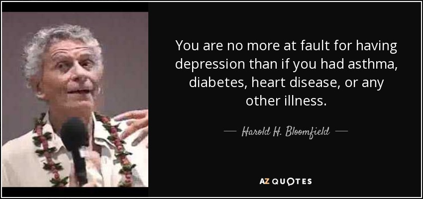 You are no more at fault for having depression than if you had asthma, diabetes, heart disease, or any other illness. - Harold H. Bloomfield