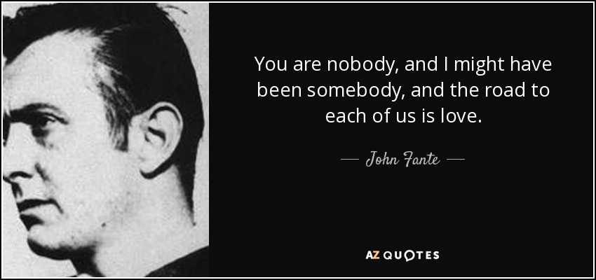 You are nobody, and I might have been somebody, and the road to each of us is love. - John Fante