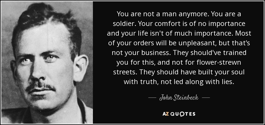 You are not a man anymore. You are a soldier. Your comfort is of no importance and your life isn't of much importance. Most of your orders will be unpleasant, but that's not your business. They should've trained you for this, and not for flower-strewn streets. They should have built your soul with truth, not led along with lies. - John Steinbeck