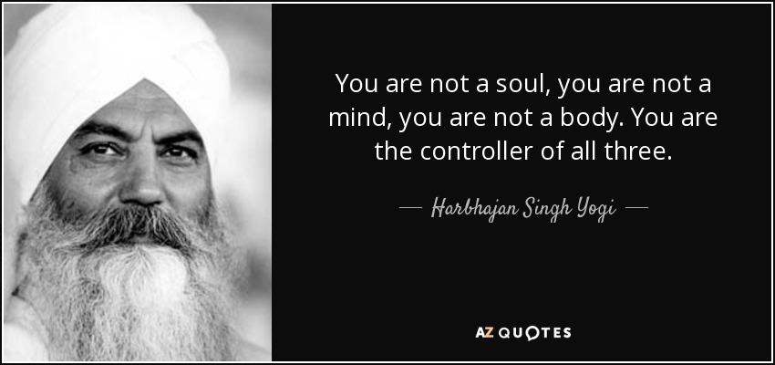 You are not a soul, you are not a mind, you are not a body. You are the controller of all three. - Harbhajan Singh Yogi