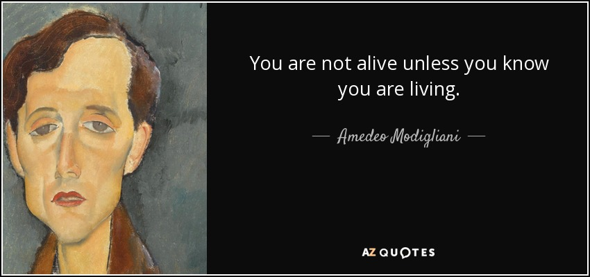 You are not alive unless you know you are living. - Amedeo Modigliani