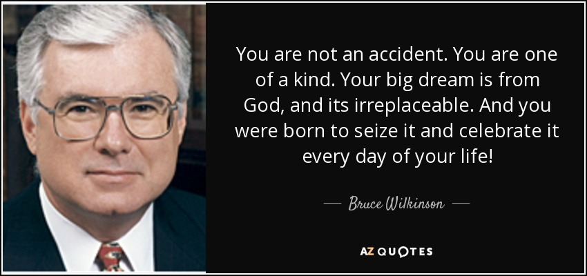 Bruce Wilkinson quote: You are not an accident. You are one of a...
