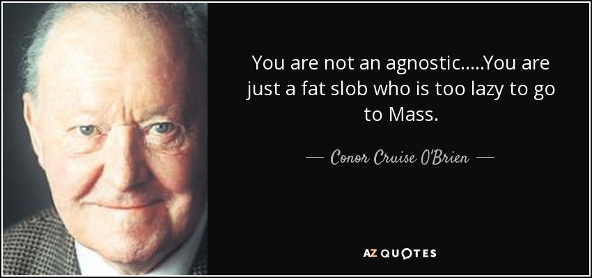 You are not an agnostic.....You are just a fat slob who is too lazy to go to Mass. - Conor Cruise O'Brien