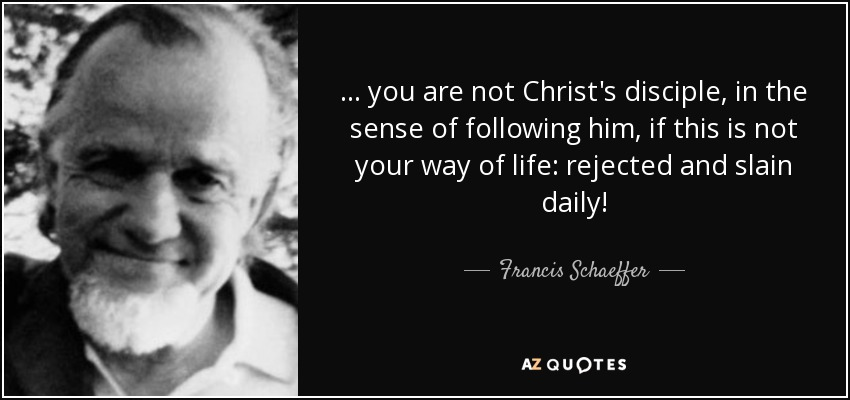 ... you are not Christ's disciple, in the sense of following him, if this is not your way of life: rejected and slain daily! - Francis Schaeffer