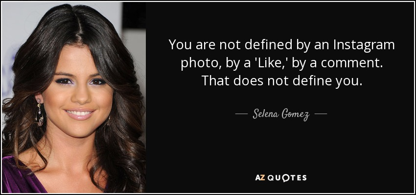 You are not defined by an Instagram photo, by a 'Like,' by a comment. That does not define you. - Selena Gomez