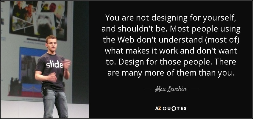 You are not designing for yourself, and shouldn't be. Most people using the Web don't understand (most of) what makes it work and don't want to. Design for those people. There are many more of them than you. - Max Levchin
