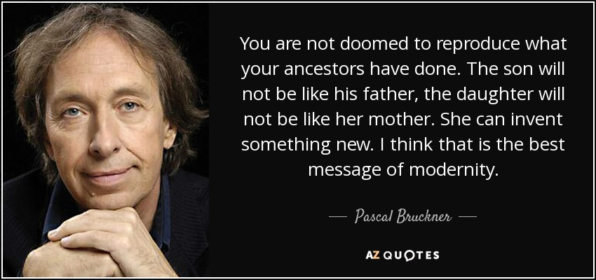 You are not doomed to reproduce what your ancestors have done. The son will not be like his father, the daughter will not be like her mother. She can invent something new. I think that is the best message of modernity. - Pascal Bruckner