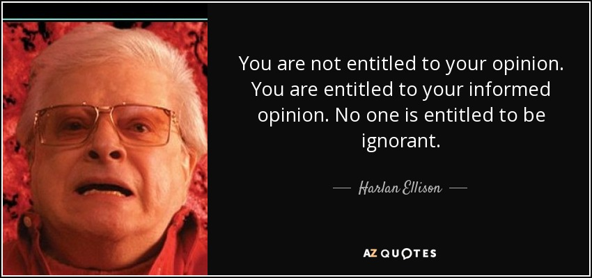 You are not entitled to your opinion. You are entitled to your informed opinion. No one is entitled to be ignorant. - Harlan Ellison