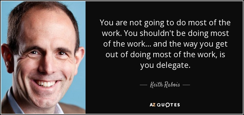 You are not going to do most of the work. You shouldn't be doing most of the work... and the way you get out of doing most of the work, is you delegate. - Keith Rabois