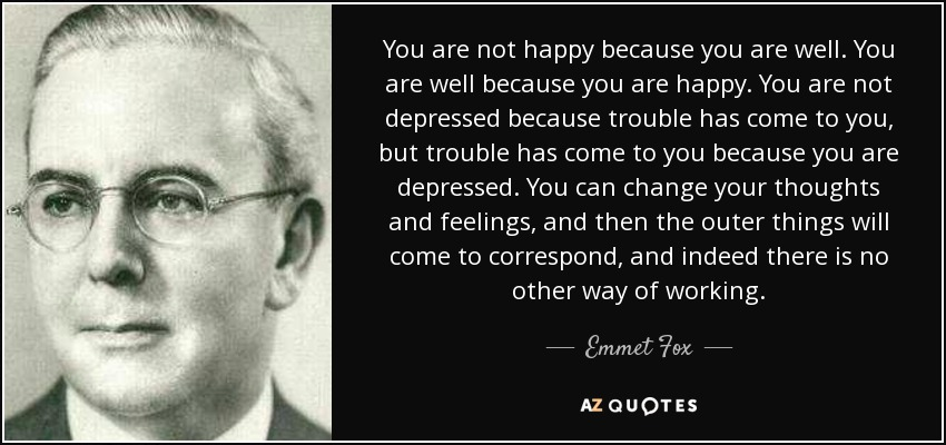 You are not happy because you are well. You are well because you are happy. You are not depressed because trouble has come to you, but trouble has come to you because you are depressed. You can change your thoughts and feelings, and then the outer things will come to correspond, and indeed there is no other way of working. - Emmet Fox