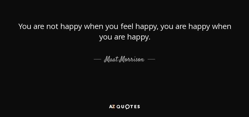 You are not happy when you feel happy, you are happy when you are happy. - Maat Morrison