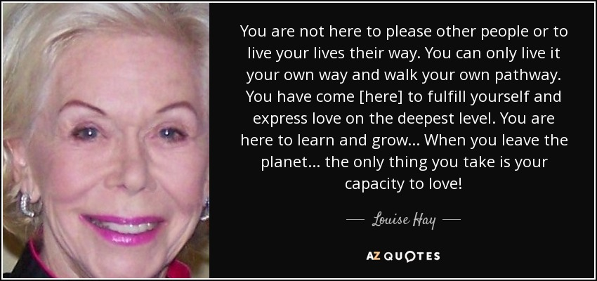 You are not here to please other people or to live your lives their way. You can only live it your own way and walk your own pathway. You have come [here] to fulfill yourself and express love on the deepest level. You are here to learn and grow... When you leave the planet... the only thing you take is your capacity to love! - Louise Hay