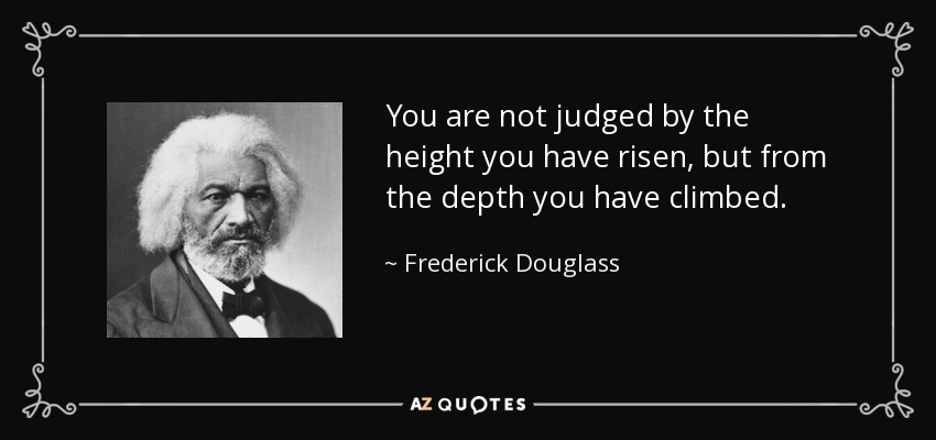 You are not judged by the height you have risen, but from the depth you have climbed. - Frederick Douglass