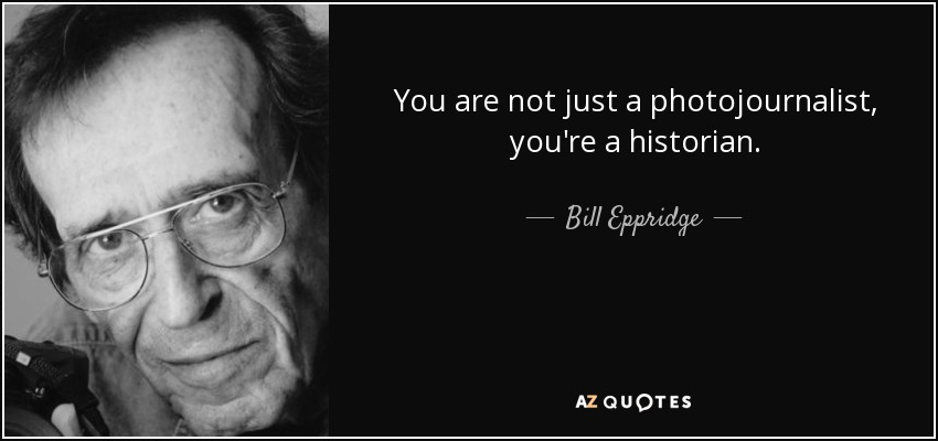 You are not just a photojournalist, you're a historian. - Bill Eppridge