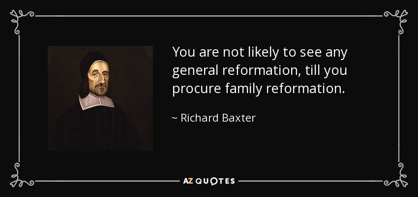 You are not likely to see any general reformation, till you procure family reformation. - Richard Baxter