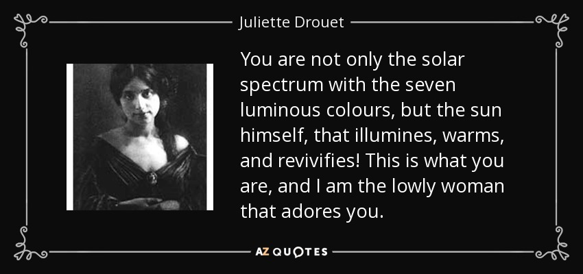 You are not only the solar spectrum with the seven luminous colours, but the sun himself, that illumines, warms, and revivifies! This is what you are, and I am the lowly woman that adores you. - Juliette Drouet