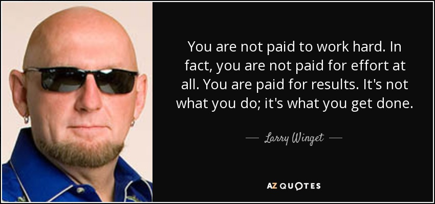 You are not paid to work hard. In fact, you are not paid for effort at all. You are paid for results. It's not what you do; it's what you get done. - Larry Winget