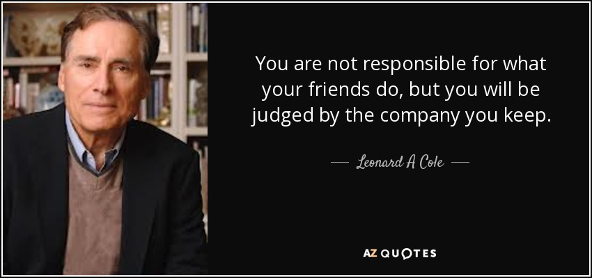 You are not responsible for what your friends do, but you will be judged by the company you keep. - Leonard A Cole