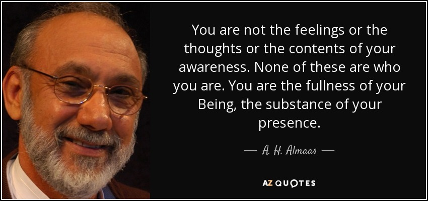 You are not the feelings or the thoughts or the contents of your awareness. None of these are who you are. You are the fullness of your Being, the substance of your presence. - A. H. Almaas