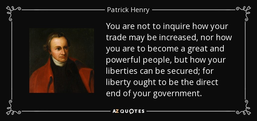You are not to inquire how your trade may be increased, nor how you are to become a great and powerful people, but how your liberties can be secured; for liberty ought to be the direct end of your government. - Patrick Henry