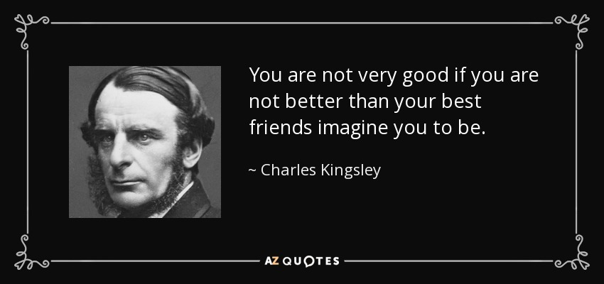 You are not very good if you are not better than your best friends imagine you to be. - Charles Kingsley