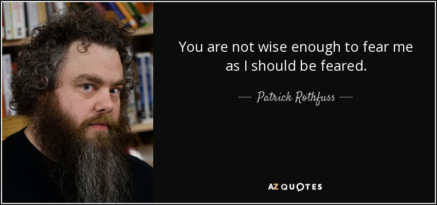 You are not wise enough to fear me as I should be feared. - Patrick Rothfuss