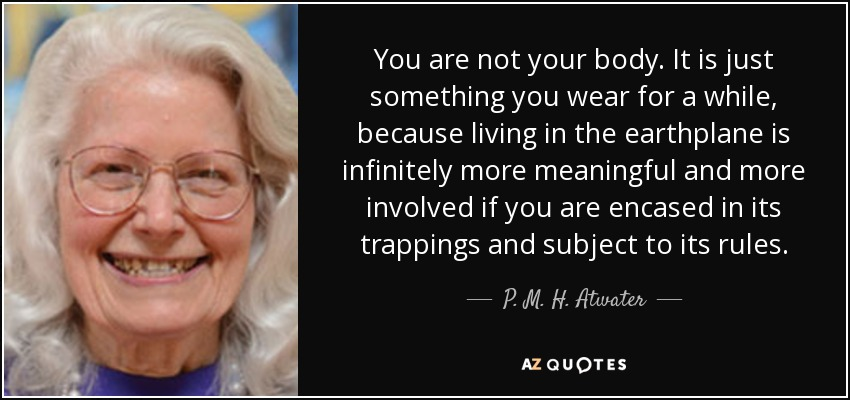 You are not your body. It is just something you wear for a while, because living in the earthplane is infinitely more meaningful and more involved if you are encased in its trappings and subject to its rules. - P. M. H. Atwater