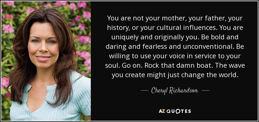 You are not your mother, your father, your history, or your cultural influences. You are uniquely and originally you. Be bold and daring and fearless and unconventional. Be willing to use your voice in service to your soul. Go on. Rock that damn boat. The wave you create might just change the world. - Cheryl Richardson
