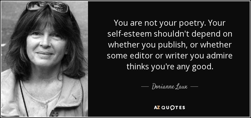 You are not your poetry. Your self-esteem shouldn't depend on whether you publish, or whether some editor or writer you admire thinks you're any good. - Dorianne Laux