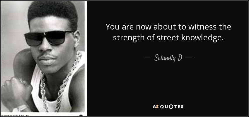 You are now about to witness the strength of street knowledge. - Schoolly D
