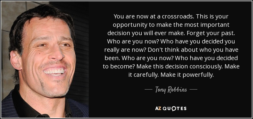 You are now at a crossroads. This is your opportunity to make the most important decision you will ever make. Forget your past. Who are you now? Who have you decided you really are now? Don't think about who you have been. Who are you now? Who have you decided to become? Make this decision consciously. Make it carefully. Make it powerfully. - Tony Robbins