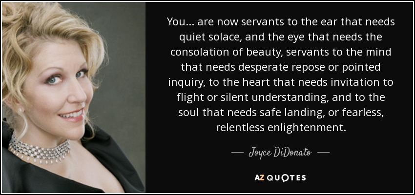 You... are now servants to the ear that needs quiet solace, and the eye that needs the consolation of beauty, servants to the mind that needs desperate repose or pointed inquiry, to the heart that needs invitation to flight or silent understanding, and to the soul that needs safe landing, or fearless, relentless enlightenment. - Joyce DiDonato
