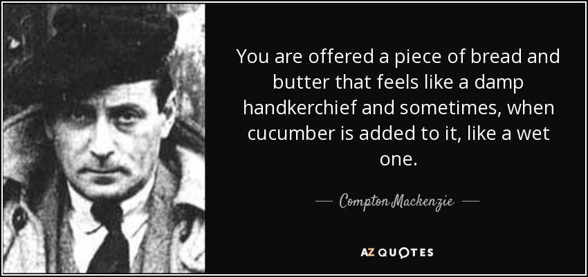 You are offered a piece of bread and butter that feels like a damp handkerchief and sometimes, when cucumber is added to it, like a wet one. - Compton Mackenzie